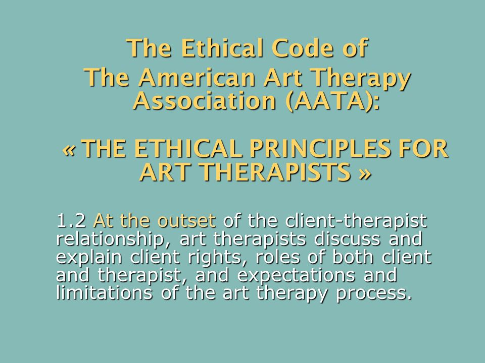 The Ethical Code of The American Art Therapy Association (AATA): « THE ETHICAL PRINCIPLES FOR ART THERAPISTS » « THE ETHICAL PRINCIPLES FOR ART THERAPISTS » 1.2 At the outset of the client-therapist relationship, art therapists discuss and explain client rights, roles of both client and therapist, and expectations and limitations of the art therapy process.