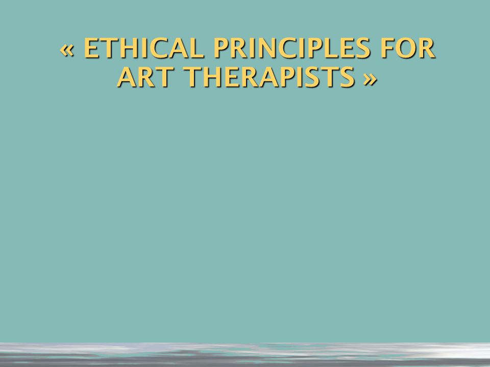 « ETHICAL PRINCIPLES FOR ART THERAPISTS »