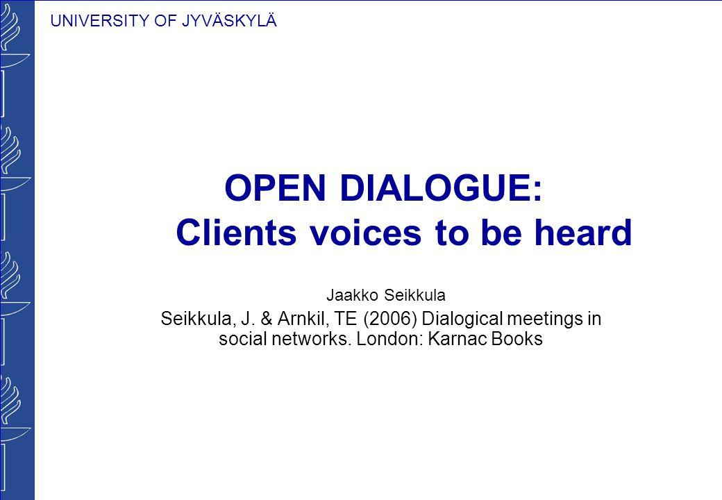 UNIVERSITY OF JYVÄSKYLÄ OPEN DIALOGUE: Clients voices to be heard Jaakko Seikkula Seikkula, J. & Arnkil, TE (2006) Dialogical meetings in social netwo