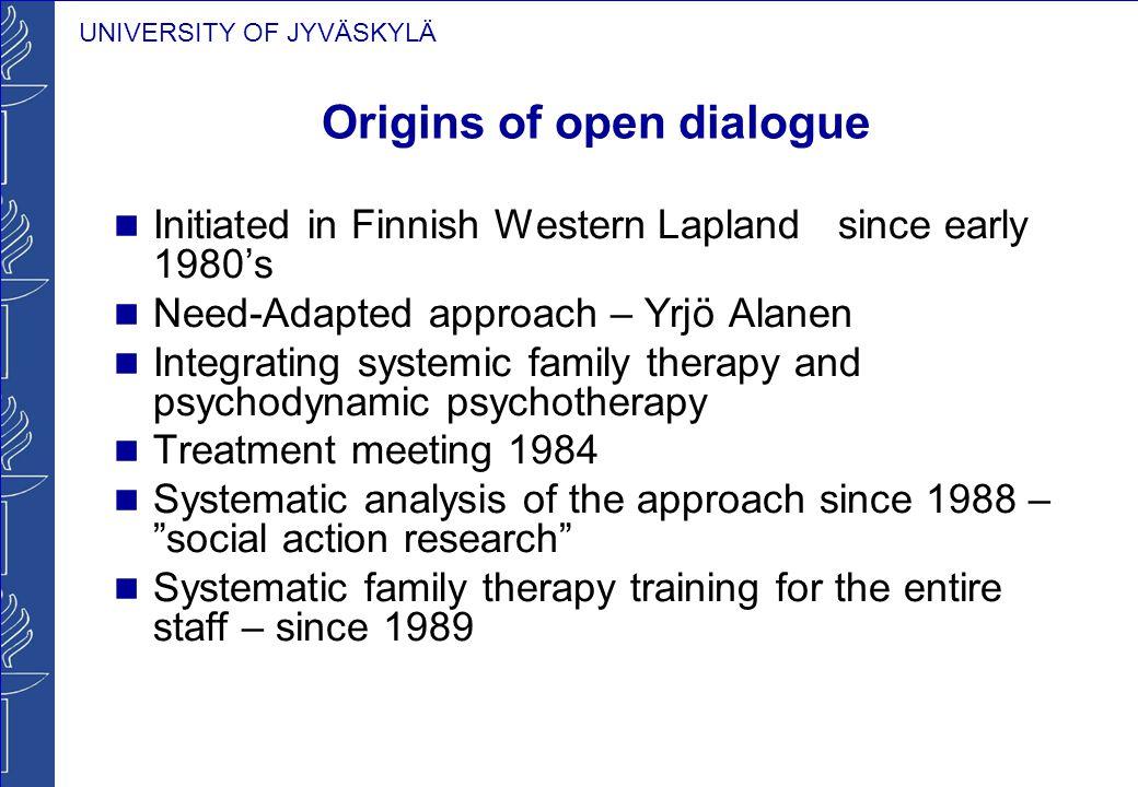UNIVERSITY OF JYVÄSKYLÄ Origins of open dialogue Initiated in Finnish Western Lapland since early 1980's Need-Adapted approach – Yrjö Alanen Integrati