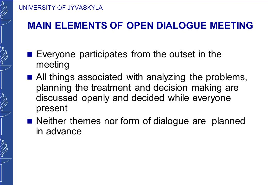 UNIVERSITY OF JYVÄSKYLÄ MAIN ELEMENTS OF OPEN DIALOGUE MEETING Everyone participates from the outset in the meeting All things associated with analyzing the problems, planning the treatment and decision making are discussed openly and decided while everyone present Neither themes nor form of dialogue are planned in advance