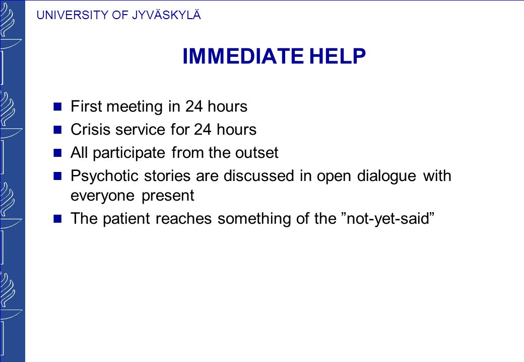 UNIVERSITY OF JYVÄSKYLÄ IMMEDIATE HELP First meeting in 24 hours Crisis service for 24 hours All participate from the outset Psychotic stories are dis