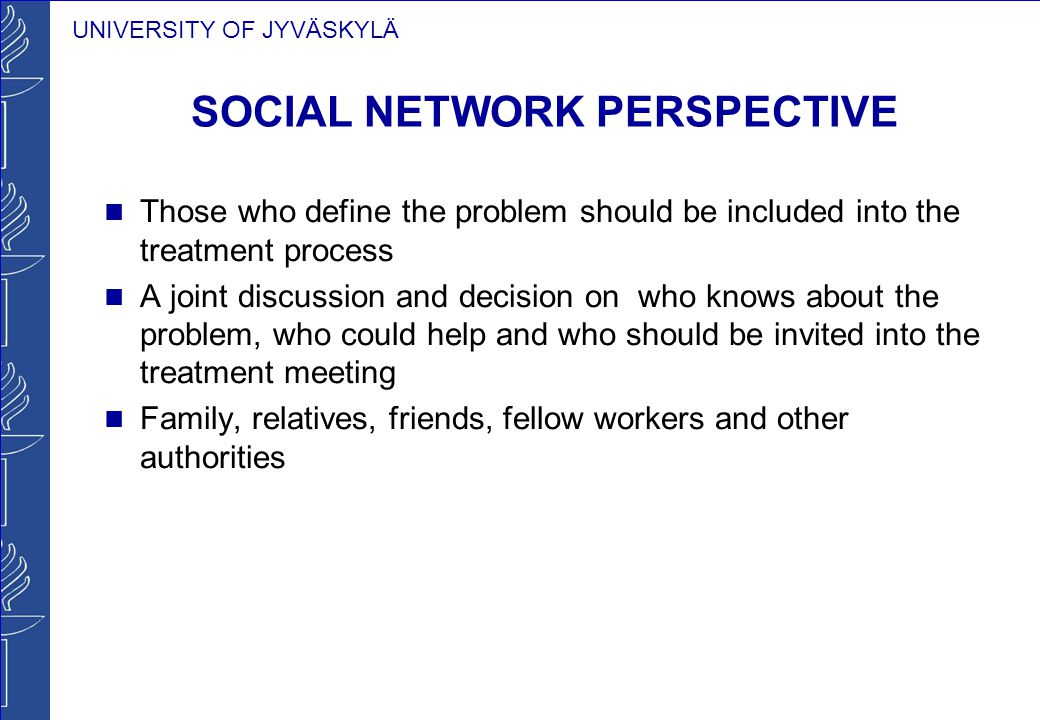 UNIVERSITY OF JYVÄSKYLÄ SOCIAL NETWORK PERSPECTIVE Those who define the problem should be included into the treatment process A joint discussion and d