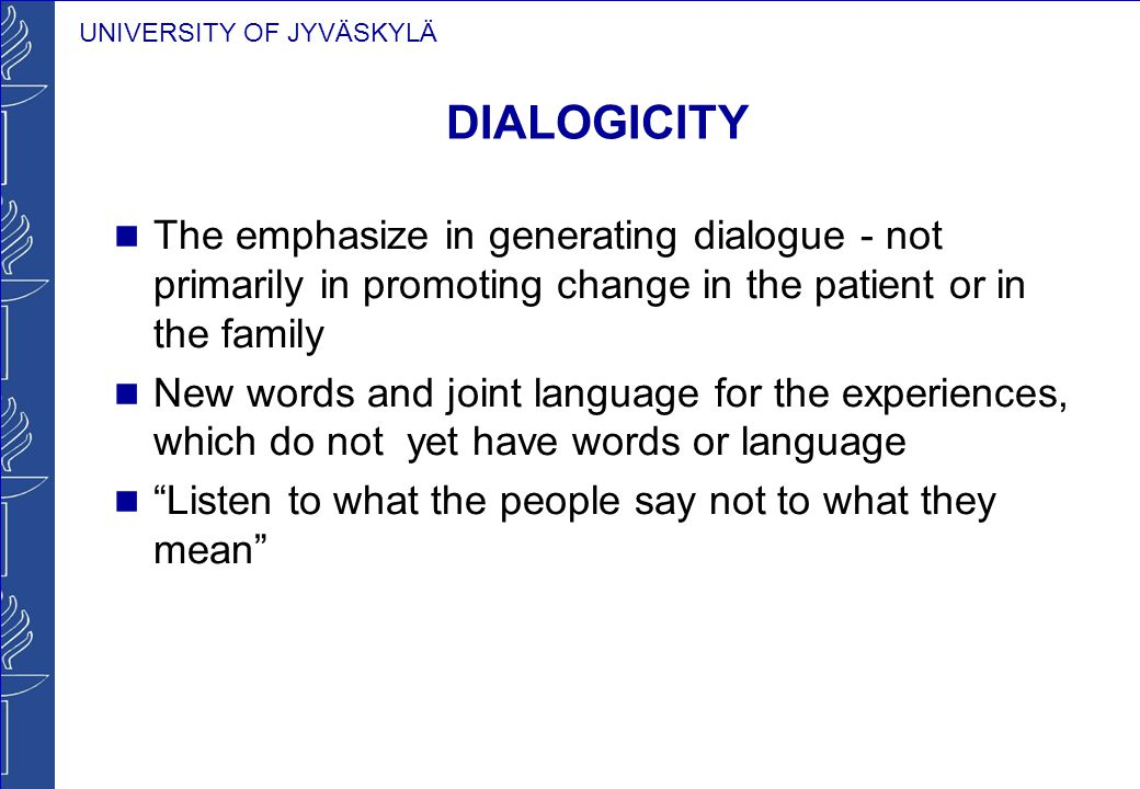 UNIVERSITY OF JYVÄSKYLÄ DIALOGICITY The emphasize in generating dialogue - not primarily in promoting change in the patient or in the family New words