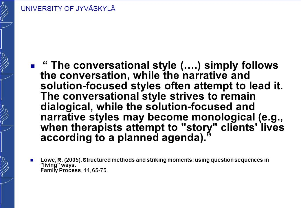 UNIVERSITY OF JYVÄSKYLÄ The conversational style (….) simply follows the conversation, while the narrative and solution-focused styles often attempt to lead it.