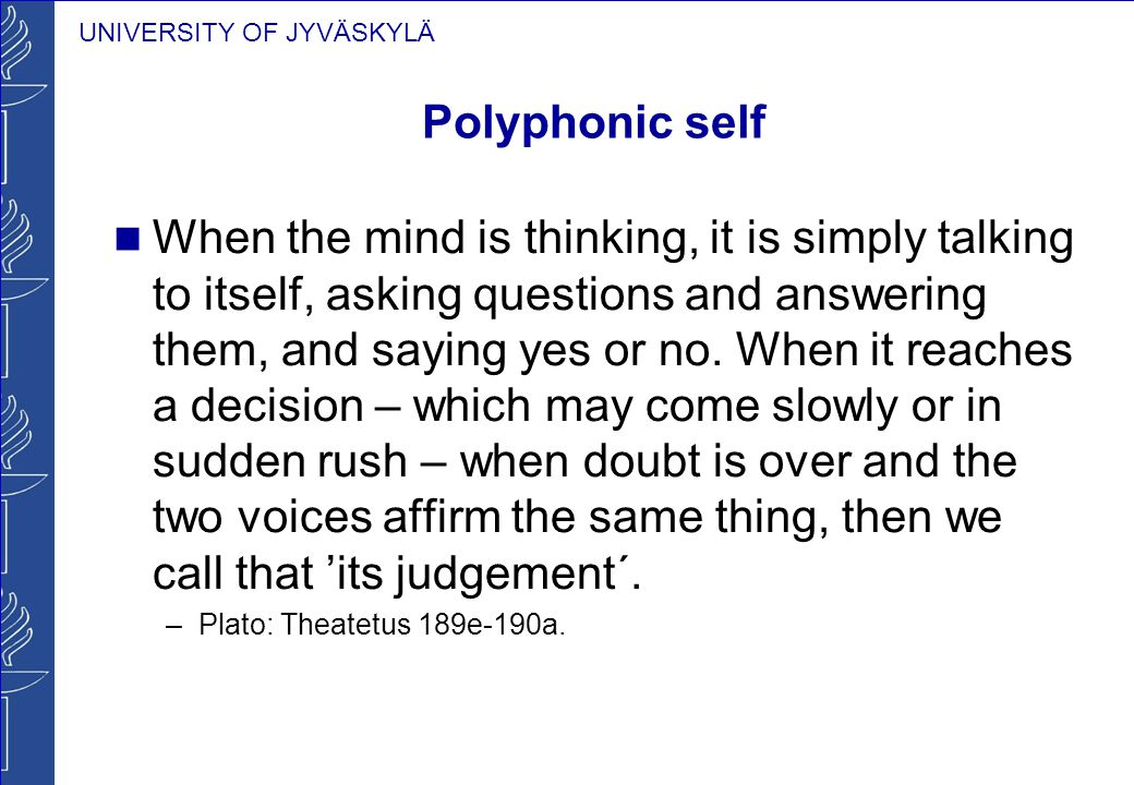 UNIVERSITY OF JYVÄSKYLÄ Polyphonic self When the mind is thinking, it is simply talking to itself, asking questions and answering them, and saying yes