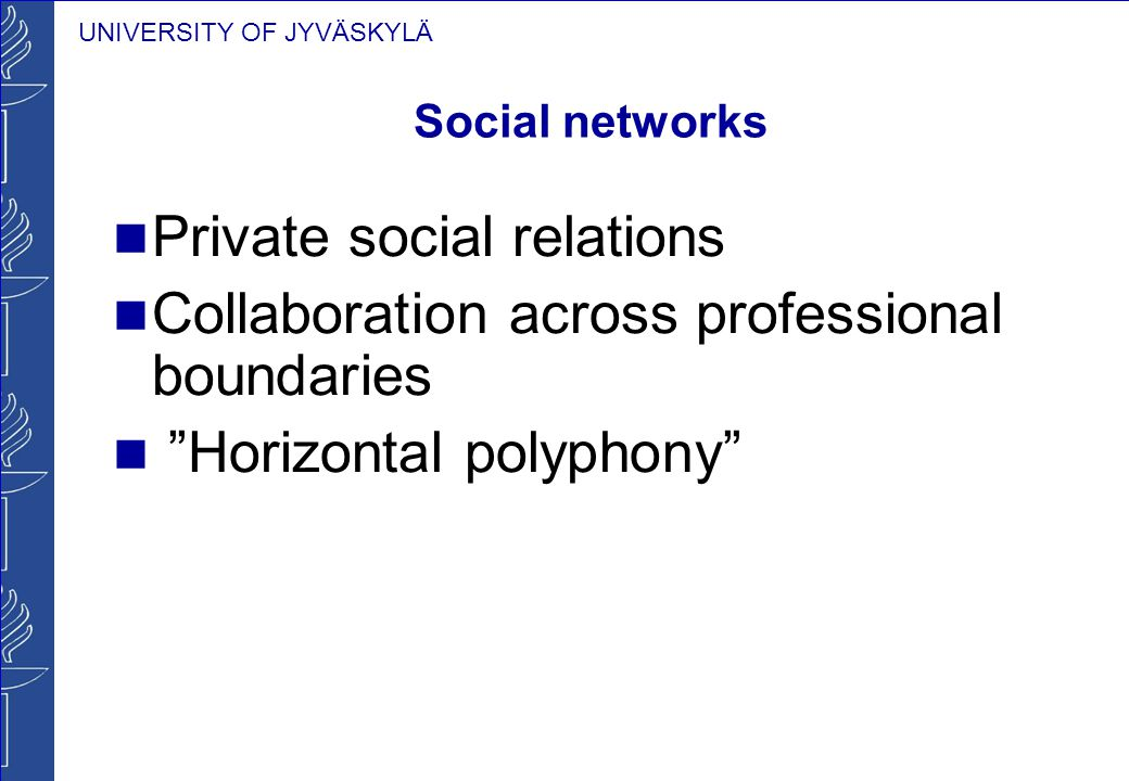 UNIVERSITY OF JYVÄSKYLÄ Social networks Private social relations Collaboration across professional boundaries Horizontal polyphony