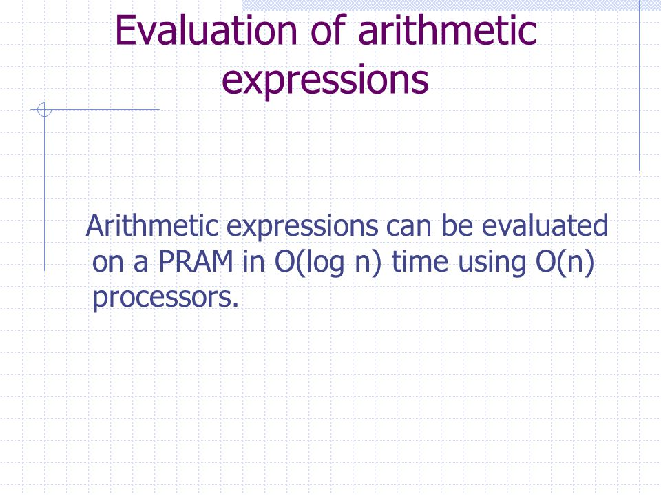 Evaluation of arithmetic expressions Arithmetic expressions can be evaluated on a PRAM in O(log n) time using O(n) processors.