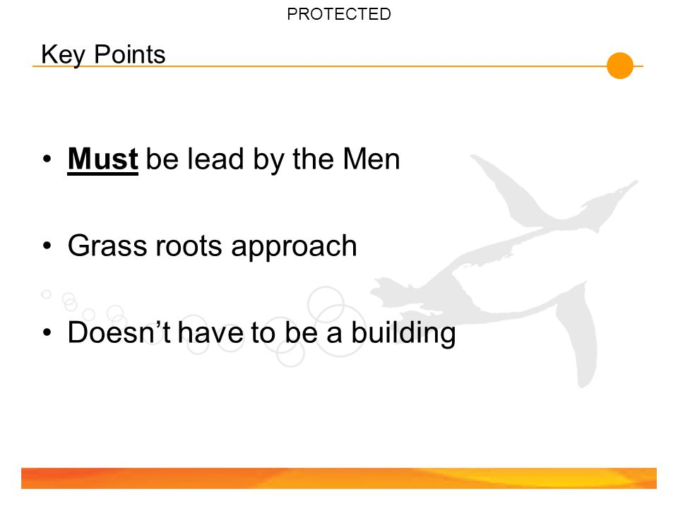 PROTECTED Key Points Must be lead by the Men Grass roots approach Doesn't have to be a building