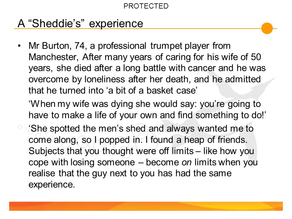 PROTECTED A Sheddie's experience Mr Burton, 74, a professional trumpet player from Manchester, After many years of caring for his wife of 50 years, she died after a long battle with cancer and he was overcome by loneliness after her death, and he admitted that he turned into 'a bit of a basket case' 'When my wife was dying she would say: you're going to have to make a life of your own and find something to do!' 'She spotted the men's shed and always wanted me to come along, so I popped in.