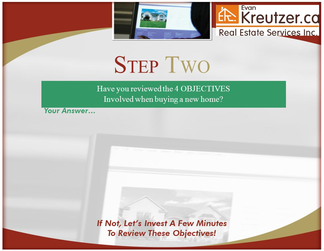 S TEP T WO Have you reviewed the 4 OBJECTIVES Involved when buying a new home.