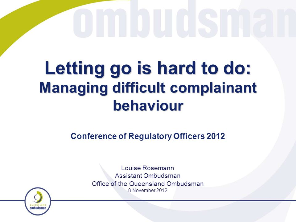 Letting go is hard to do: Managing difficult complainant behaviour Louise Rosemann Assistant Ombudsman Office of the Queensland Ombudsman 8 November 2012 Conference of Regulatory Officers 2012