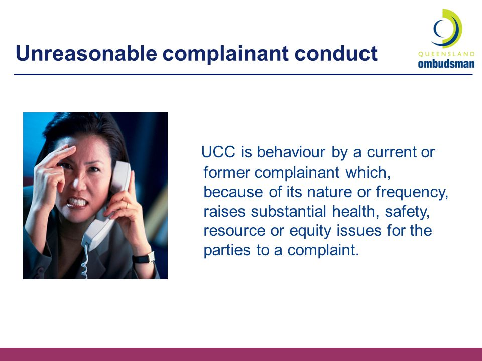 Unreasonable complainant conduct UCC is behaviour by a current or former complainant which, because of its nature or frequency, raises substantial health, safety, resource or equity issues for the parties to a complaint.