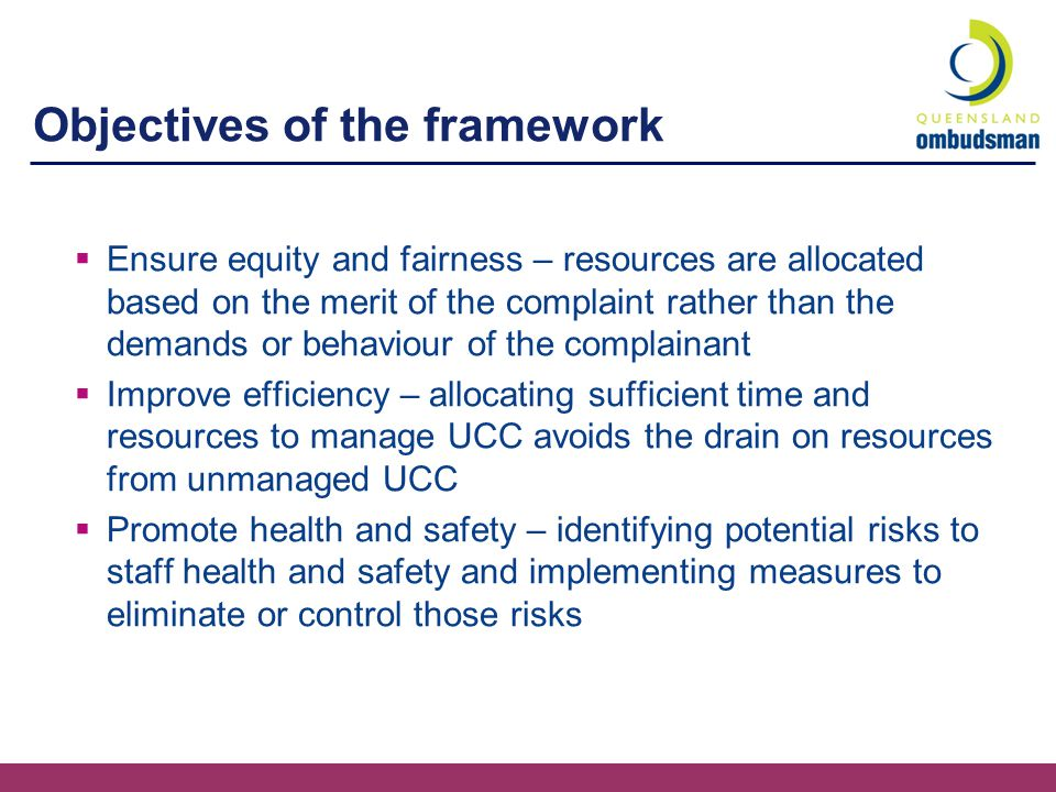 Objectives of the framework  Ensure equity and fairness – resources are allocated based on the merit of the complaint rather than the demands or behaviour of the complainant  Improve efficiency – allocating sufficient time and resources to manage UCC avoids the drain on resources from unmanaged UCC  Promote health and safety – identifying potential risks to staff health and safety and implementing measures to eliminate or control those risks
