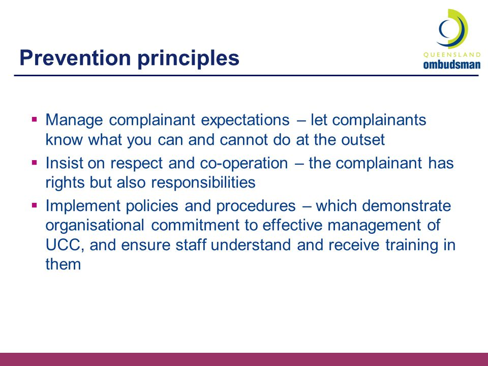 Management principles  Separate content from process – the agency is responsible for the complaint while the complainant 'owns' the issue  Separate the person from their behaviour – focus on observable behaviour rather than labelling the person as 'difficult'  Respond appropriately and consistently – using the framework and suggested strategies  Communicate effectively – clear, regular, timely and firm communication avoids misunderstandings