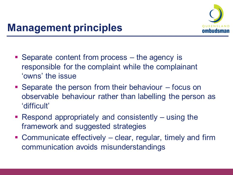 Management principles  Separate content from process – the agency is responsible for the complaint while the complainant 'owns' the issue  Separate the person from their behaviour – focus on observable behaviour rather than labelling the person as 'difficult'  Respond appropriately and consistently – using the framework and suggested strategies  Communicate effectively – clear, regular, timely and firm communication avoids misunderstandings