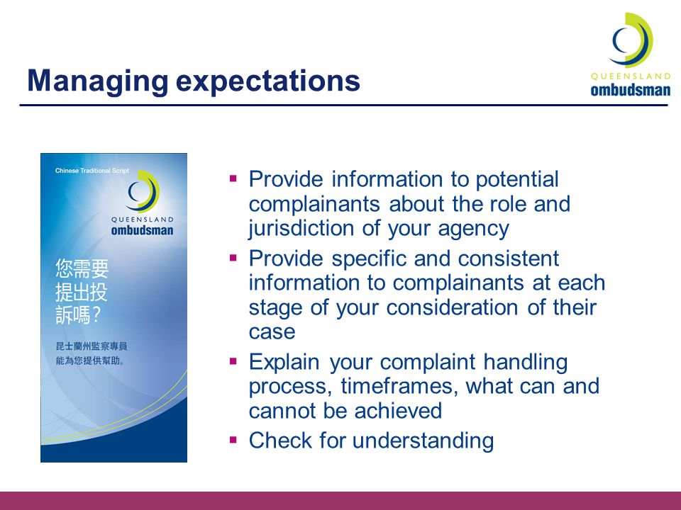 Managing expectations  Provide information to potential complainants about the role and jurisdiction of your agency  Provide specific and consistent information to complainants at each stage of your consideration of their case  Explain your complaint handling process, timeframes, what can and cannot be achieved  Check for understanding