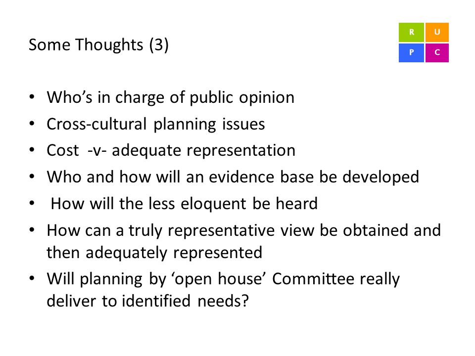 Some Thoughts (3) Who's in charge of public opinion Cross-cultural planning issues Cost -v- adequate representation Who and how will an evidence base be developed How will the less eloquent be heard How can a truly representative view be obtained and then adequately represented Will planning by 'open house' Committee really deliver to identified needs