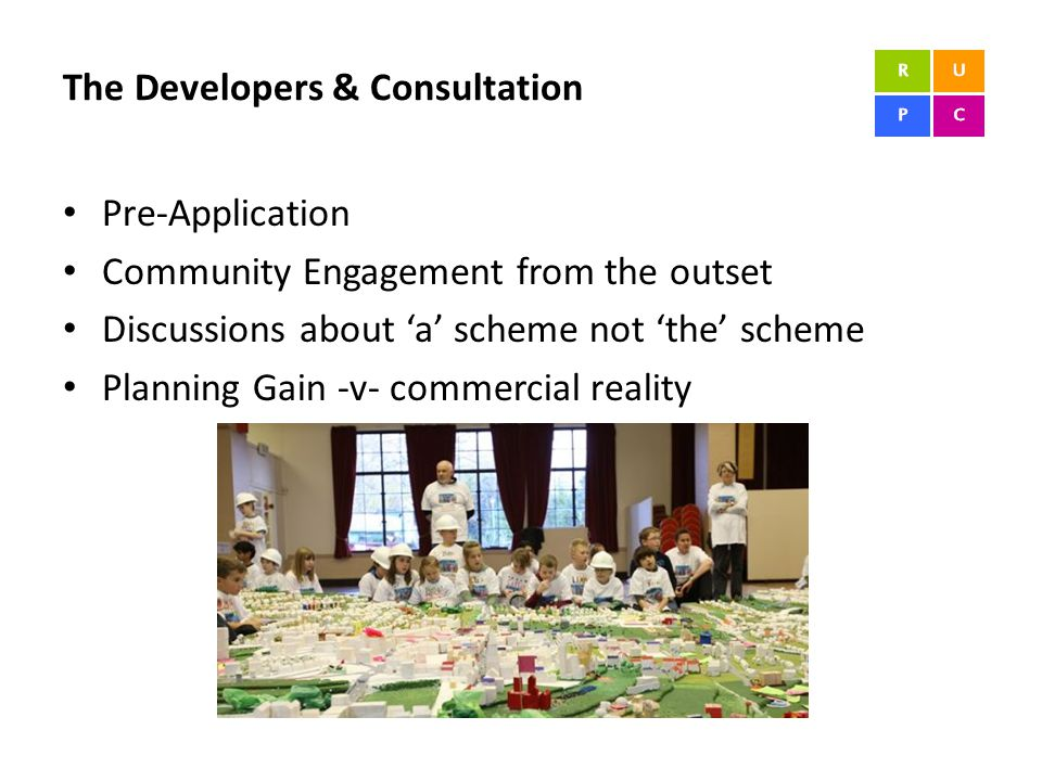 The Developers & Consultation Pre-Application Community Engagement from the outset Discussions about 'a' scheme not 'the' scheme Planning Gain -v- commercial reality