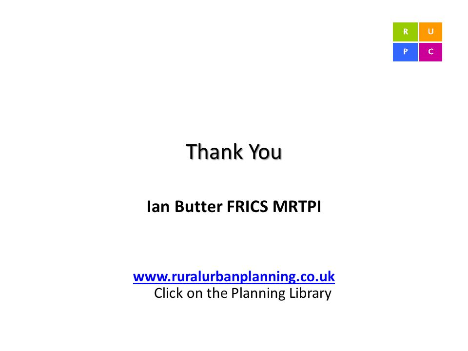 Thank You Ian Butter FRICS MRTPI www.ruralurbanplanning.co.uk www.ruralurbanplanning.co.uk Click on the Planning Library