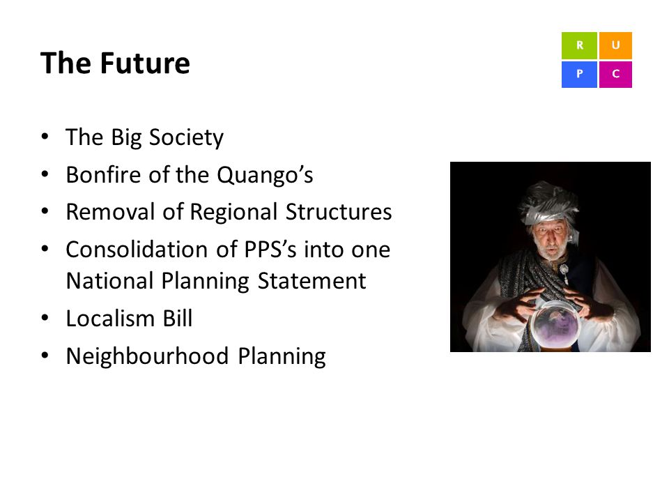 The Future The Big Society Bonfire of the Quango's Removal of Regional Structures Consolidation of PPS's into one National Planning Statement Localism