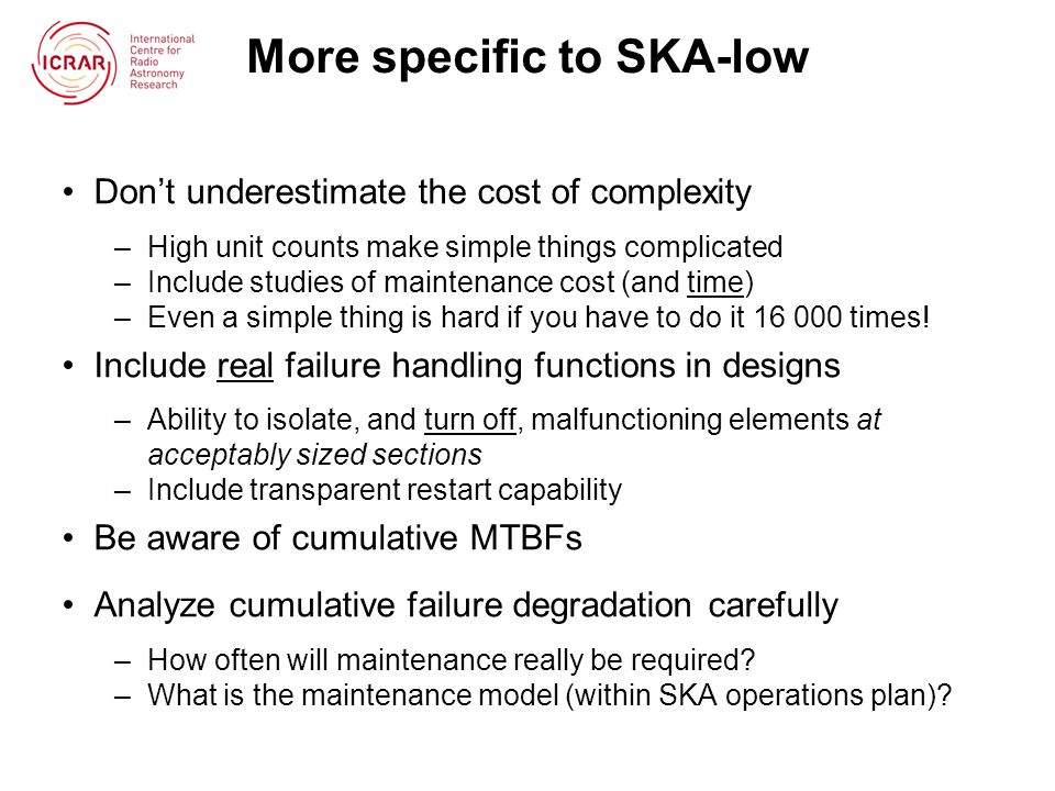 More specific to SKA-low Don't underestimate the cost of complexity –High unit counts make simple things complicated –Include studies of maintenance c