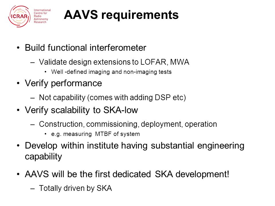 AAVS requirements Build functional interferometer –Validate design extensions to LOFAR, MWA Well -defined imaging and non-imaging tests Verify perform