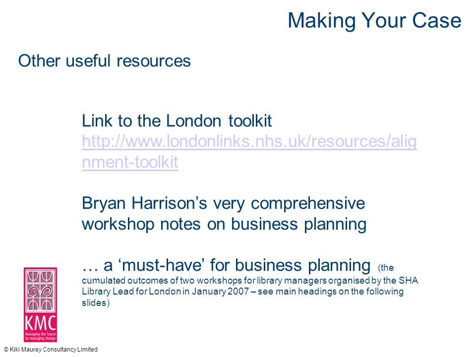 © Kiki Maurey Consultancy Limited Making Your Case Other useful resources Link to the London toolkit http://www.londonlinks.nhs.uk/resources/alig nment-toolkit Bryan Harrison's very comprehensive workshop notes on business planning … a 'must-have' for business planning (the cumulated outcomes of two workshops for library managers organised by the SHA Library Lead for London in January 2007 – see main headings on the following slides)