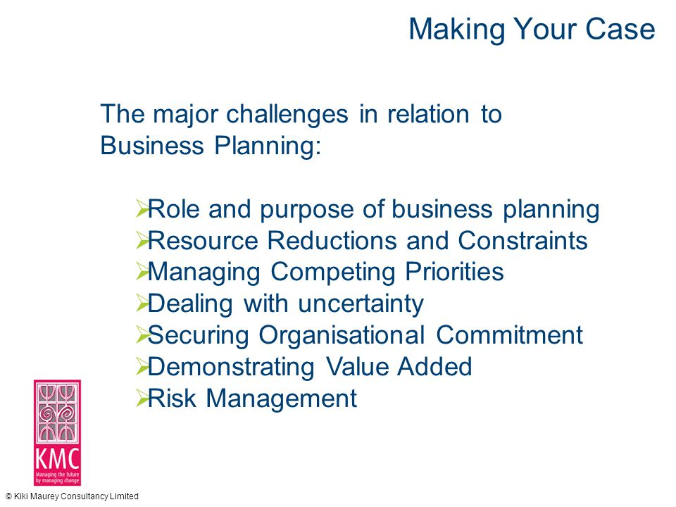 © Kiki Maurey Consultancy Limited Making Your Case The major challenges in relation to Business Planning:  Role and purpose of business planning  Resource Reductions and Constraints  Managing Competing Priorities  Dealing with uncertainty  Securing Organisational Commitment  Demonstrating Value Added  Risk Management