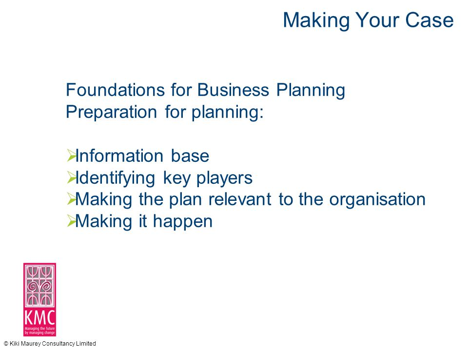 © Kiki Maurey Consultancy Limited Making Your Case Foundations for Business Planning Preparation for planning:  Information base  Identifying key players  Making the plan relevant to the organisation  Making it happen