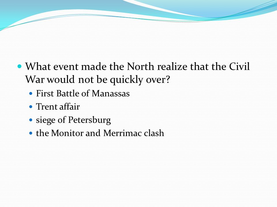 What event made the North realize that the Civil War would not be quickly over? First Battle of Manassas Trent affair siege of Petersburg the Monitor
