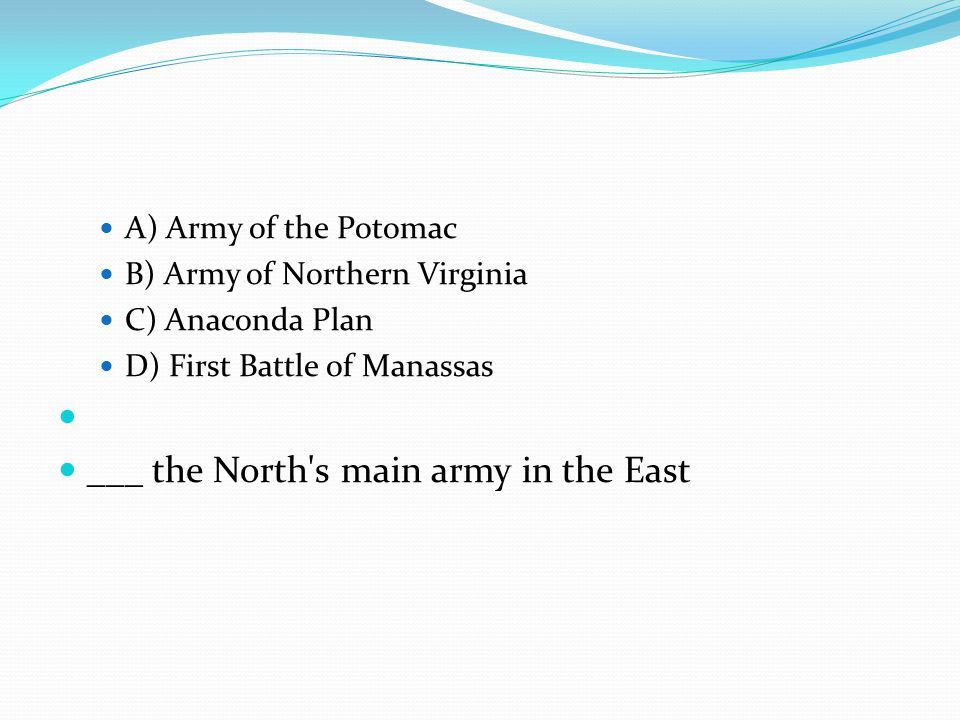 A) Army of the Potomac B) Army of Northern Virginia C) Anaconda Plan D) First Battle of Manassas ___ the North's main army in the East