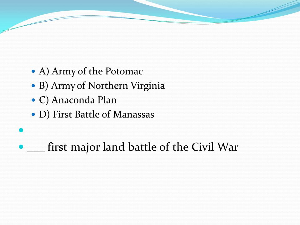 A) Army of the Potomac B) Army of Northern Virginia C) Anaconda Plan D) First Battle of Manassas ___ first major land battle of the Civil War