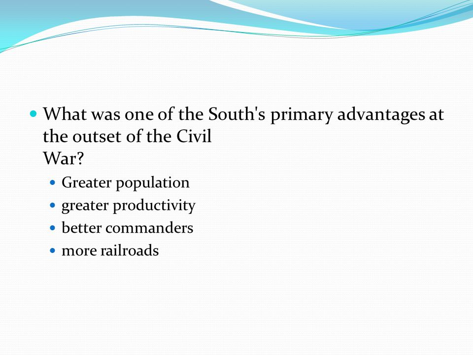 What was one of the South's primary advantages at the outset of the Civil War? Greater population greater productivity better commanders more railroad