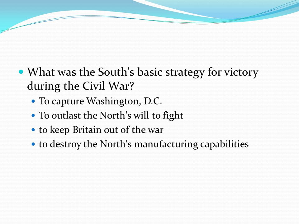What was the South's basic strategy for victory during the Civil War? To capture Washington, D.C. To outlast the North's will to fight to keep Britain