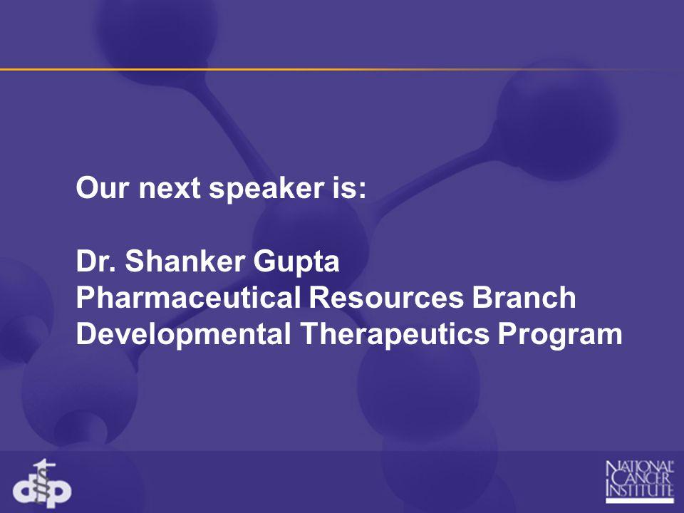 Our next speaker is: Dr. Shanker Gupta Pharmaceutical Resources Branch Developmental Therapeutics Program
