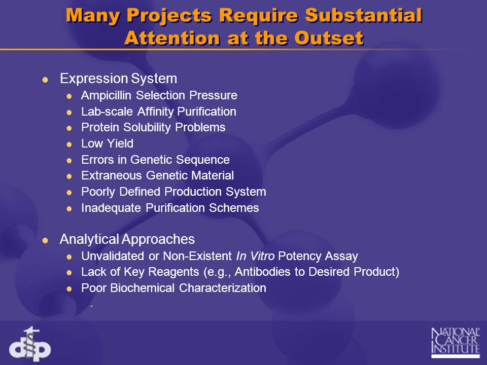 Many Projects Require Substantial Attention at the Outset (Continued) Regulatory and Safety Raw Material Qualification Inappropriate Cell Banks Difficult or Unidentified Toxicology Systems Failed Vendor Qualification Other Intellectual Property Concerns Delays in Material Transfer Agreements Contracting Delays