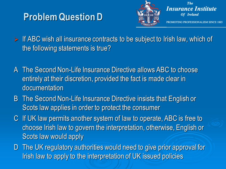Problem Question D  If ABC wish all insurance contracts to be subject to Irish law, which of the following statements is true.