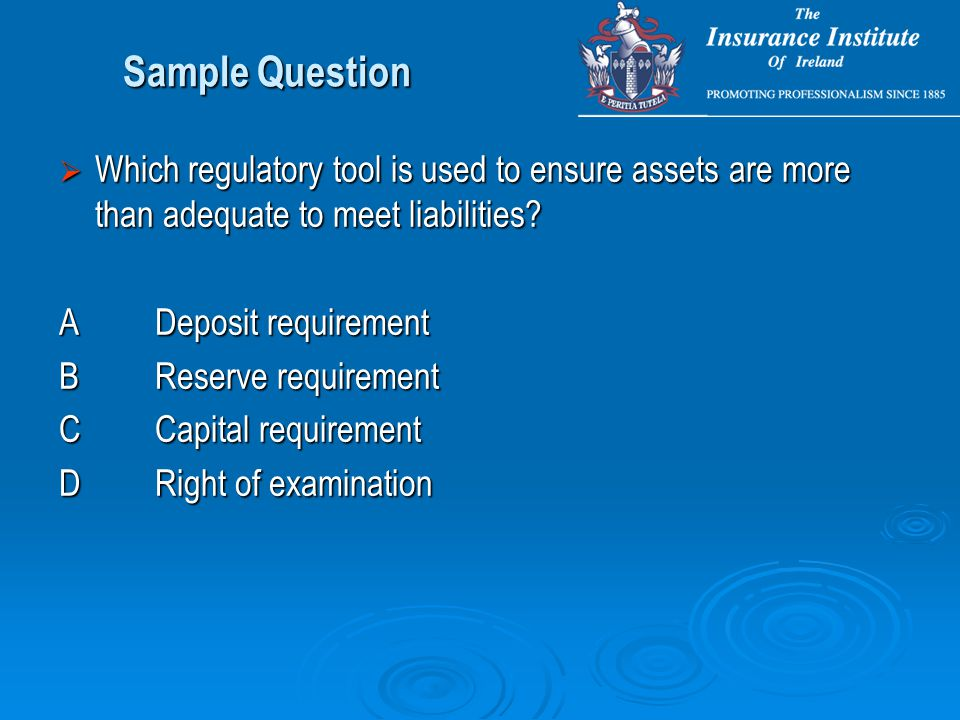 Sample Question  Which regulatory tool is used to ensure assets are more than adequate to meet liabilities.