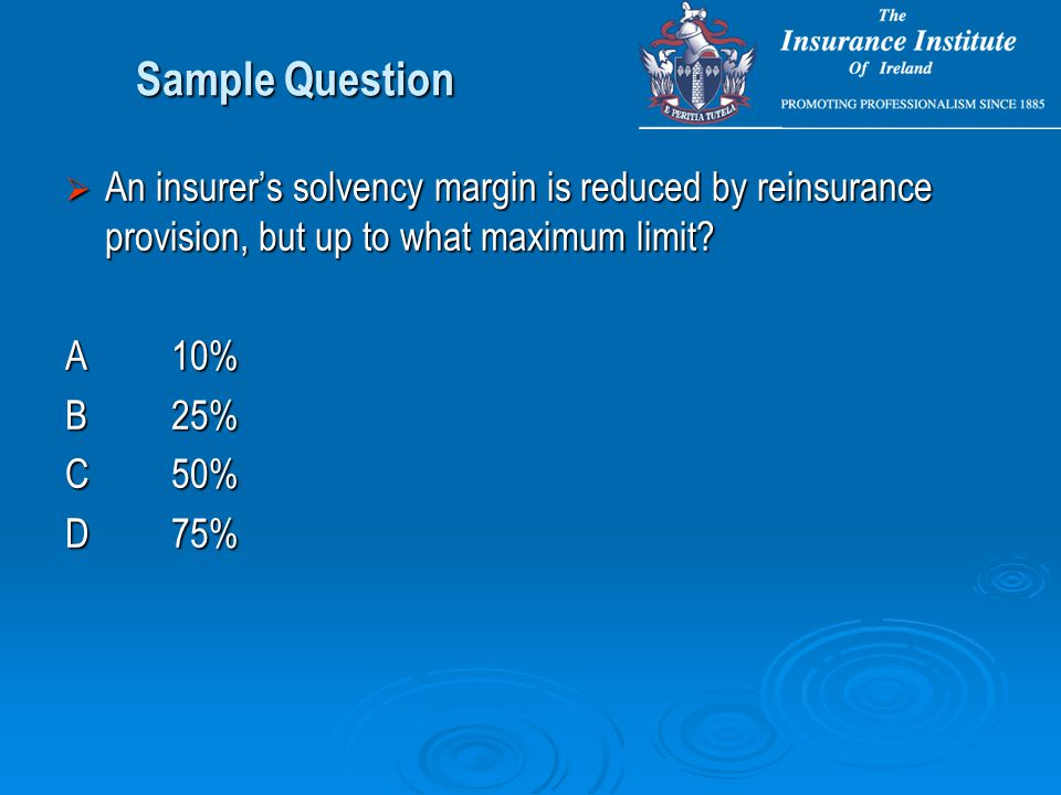 Sample Question  An insurer's solvency margin is reduced by reinsurance provision, but up to what maximum limit.