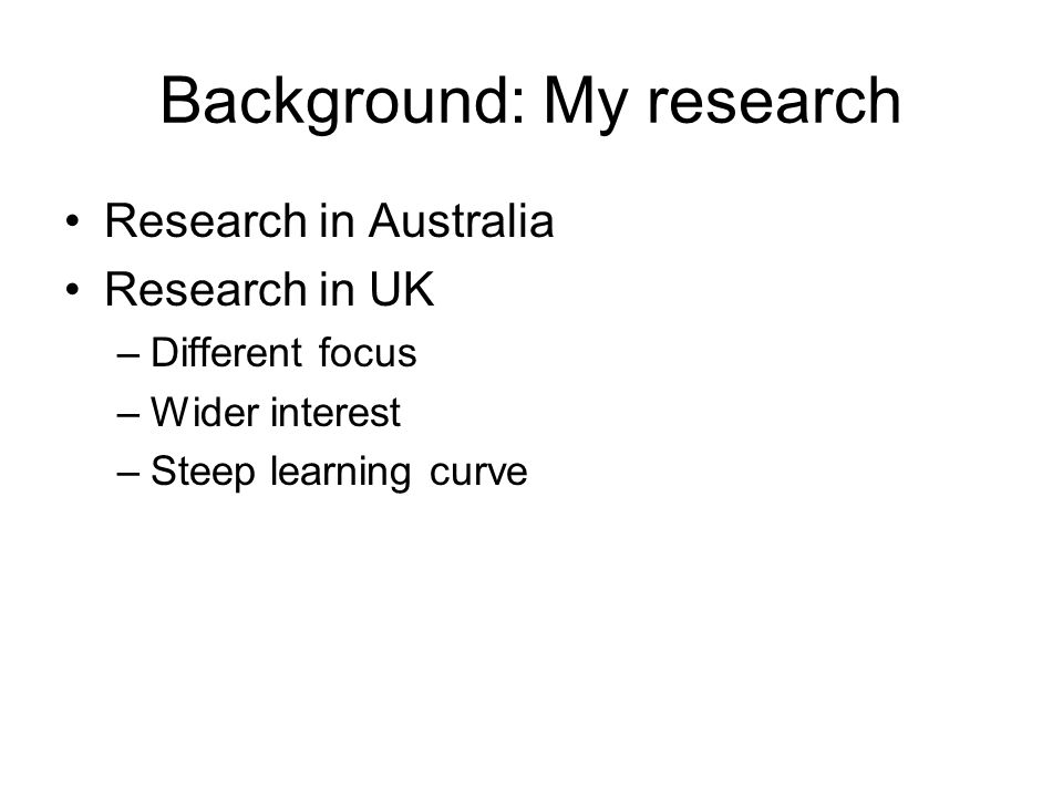 Background: My research Research in Australia Research in UK –Different focus –Wider interest –Steep learning curve