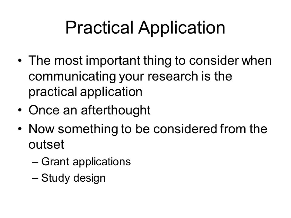 Practical Application The most important thing to consider when communicating your research is the practical application Once an afterthought Now something to be considered from the outset –Grant applications –Study design