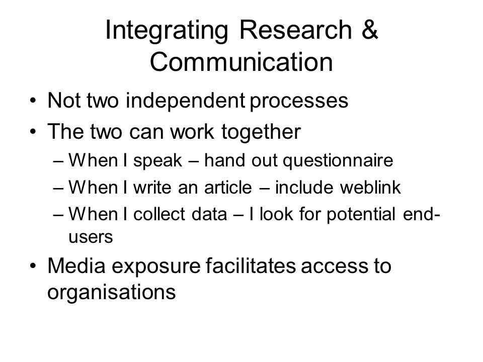 Integrating Research & Communication Not two independent processes The two can work together –When I speak – hand out questionnaire –When I write an article – include weblink –When I collect data – I look for potential end- users Media exposure facilitates access to organisations