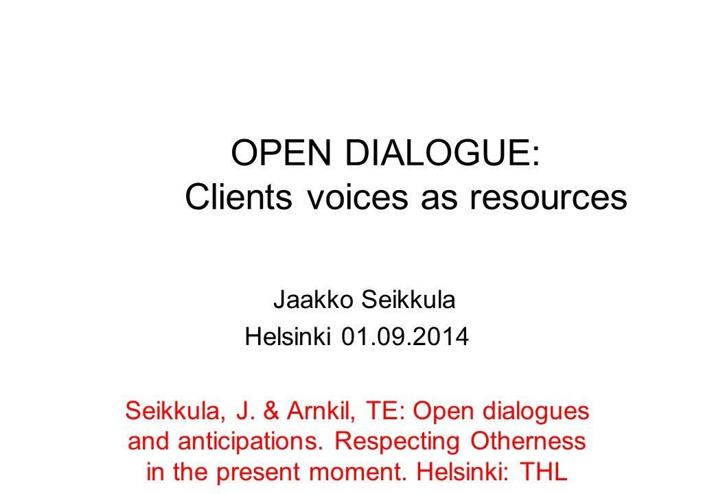 OPEN DIALOGUE: Clients voices as resources Jaakko Seikkula Helsinki 01.09.2014 Seikkula, J. & Arnkil, TE: Open dialogues and anticipations. Respecting