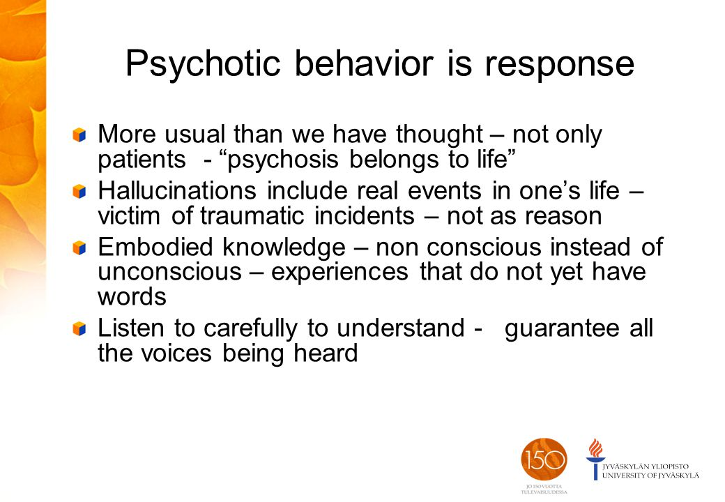 Psychotic behavior is response More usual than we have thought – not only patients - psychosis belongs to life Hallucinations include real events in one's life – victim of traumatic incidents – not as reason Embodied knowledge – non conscious instead of unconscious – experiences that do not yet have words Listen to carefully to understand - guarantee all the voices being heard