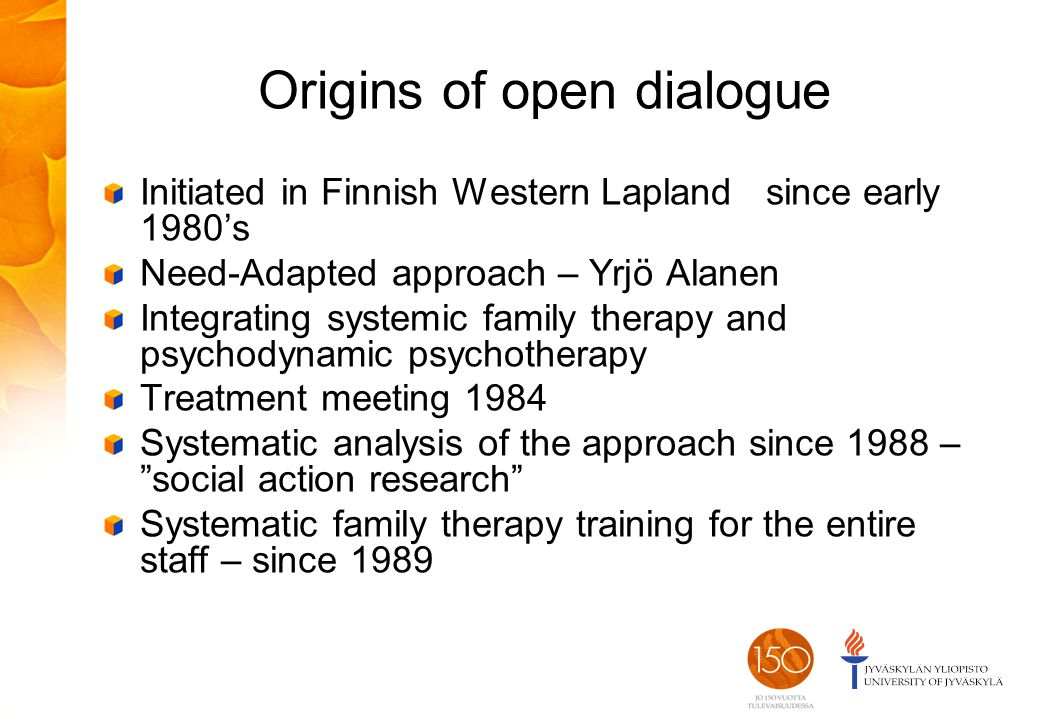 Origins of open dialogue Initiated in Finnish Western Lapland since early 1980's Need-Adapted approach – Yrjö Alanen Integrating systemic family therapy and psychodynamic psychotherapy Treatment meeting 1984 Systematic analysis of the approach since 1988 – social action research Systematic family therapy training for the entire staff – since 1989