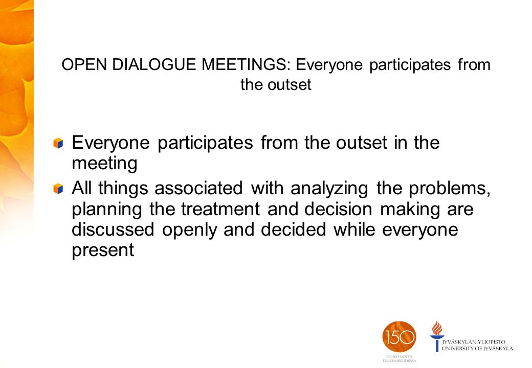 OPEN DIALOGUE MEETINGS: Everyone participates from the outset Everyone participates from the outset in the meeting All things associated with analyzing the problems, planning the treatment and decision making are discussed openly and decided while everyone present