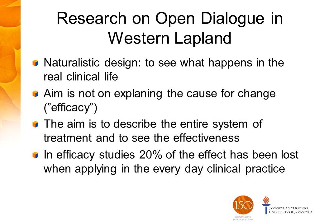 Research on Open Dialogue in Western Lapland Naturalistic design: to see what happens in the real clinical life Aim is not on explaning the cause for change ( efficacy ) The aim is to describe the entire system of treatment and to see the effectiveness In efficacy studies 20% of the effect has been lost when applying in the every day clinical practice