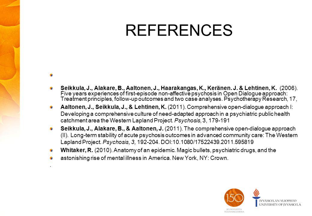 REFERENCES Seikkula, J., Alakare, B., Aaltonen, J., Haarakangas, K., Keränen. J. & Lehtinen, K. (2006). Five years experiences of first-episode non-a