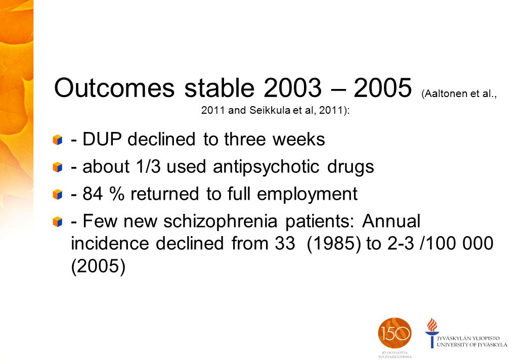 Outcomes stable 2003 – 2005 (Aaltonen et al., 2011 and Seikkula et al, 2011): - DUP declined to three weeks - about 1/3 used antipsychotic drugs - 84 % returned to full employment - Few new schizophrenia patients: Annual incidence declined from 33 (1985) to 2-3 /100 000 (2005)